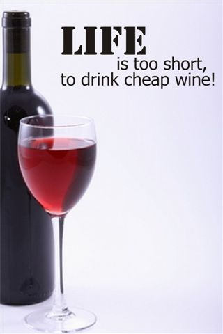 LIFE is too short to drink cheap wine!